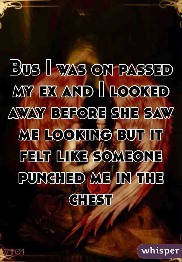 Bus I was on passed my ex and I looked away before she saw me looking but it felt like someone punched me in the chest