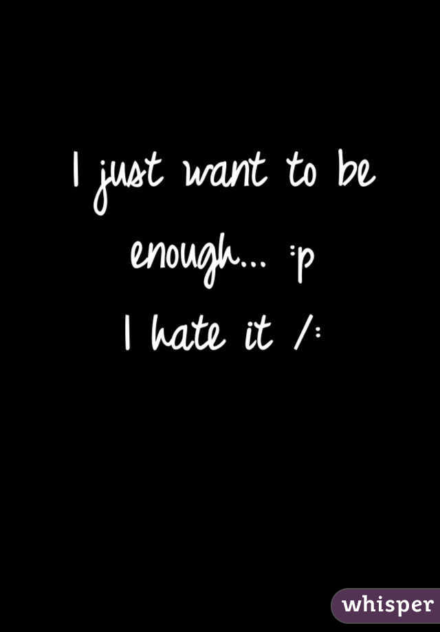 I just want to be enough... :p I hate it /:
