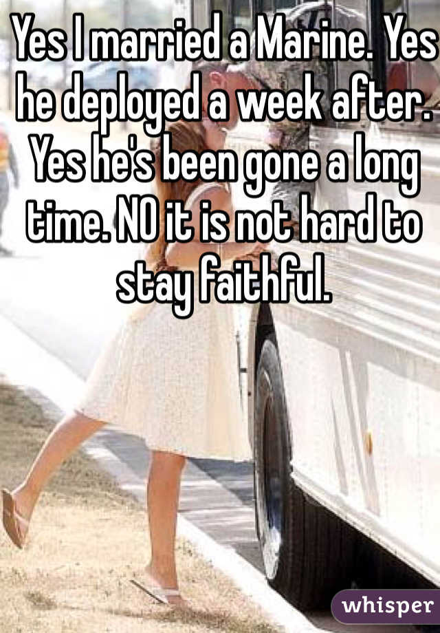 Yes I married a Marine. Yes he deployed a week after. Yes he's been gone a long time. NO it is not hard to stay faithful.