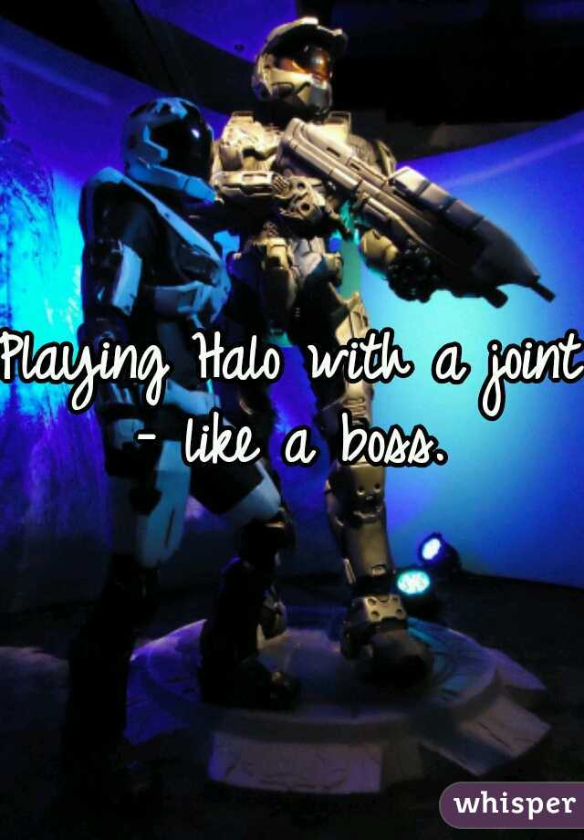 Playing Halo with a joint - like a boss.