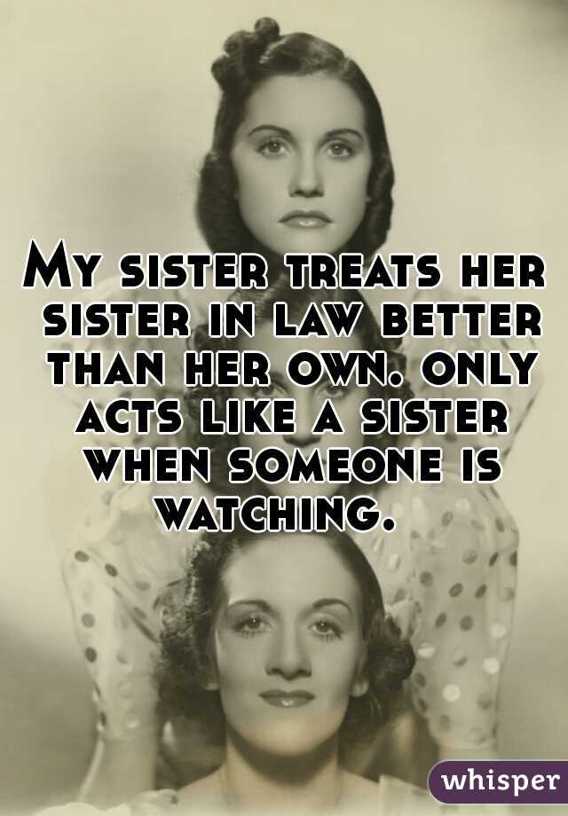 My sister treats her sister in law better than her own. only acts like a sister when someone is watching.
