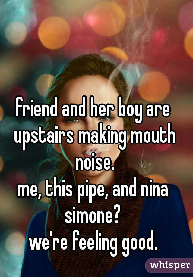 friend and her boy are upstairs making mouth noise. me, this pipe, and nina simone?  we're feeling good.