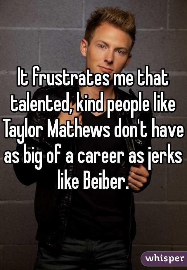 It frustrates me that talented, kind people like Taylor Mathews don't have as big of a career as jerks like Beiber.
