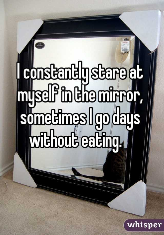 I constantly stare at myself in the mirror, sometimes I go days without eating.