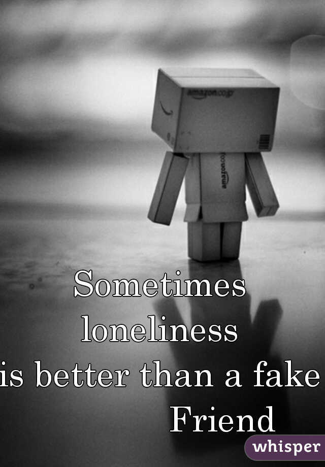 Sometimes loneliness  is better than a fake              Friend