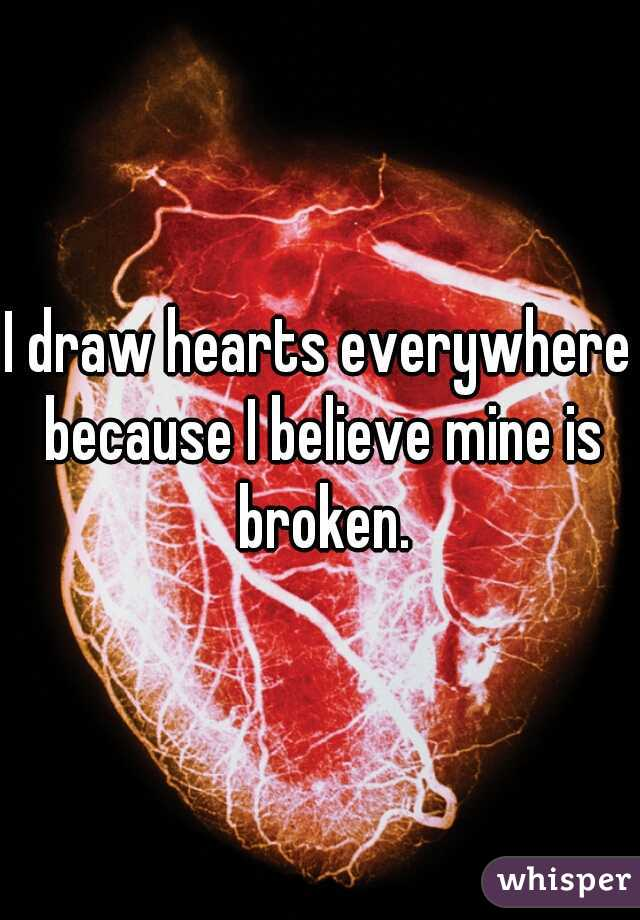 I draw hearts everywhere because I believe mine is broken.