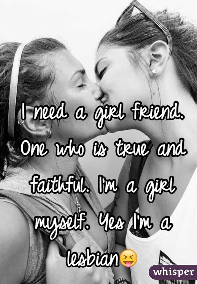 I need a girl friend. One who is true and faithful. I'm a girl myself. Yes I'm a lesbian😝
