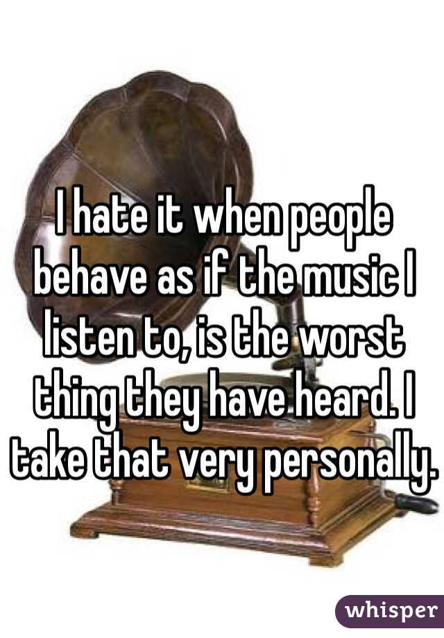 I hate it when people behave as if the music I listen to, is the worst thing they have heard. I take that very personally.