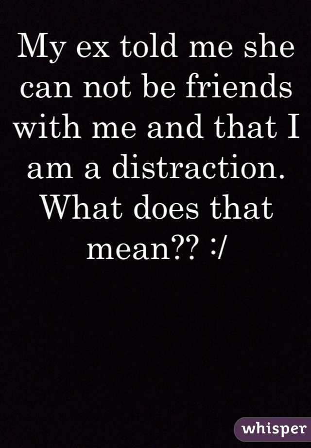 My ex told me she can not be friends with me and that I am a distraction. What does that mean?? :/