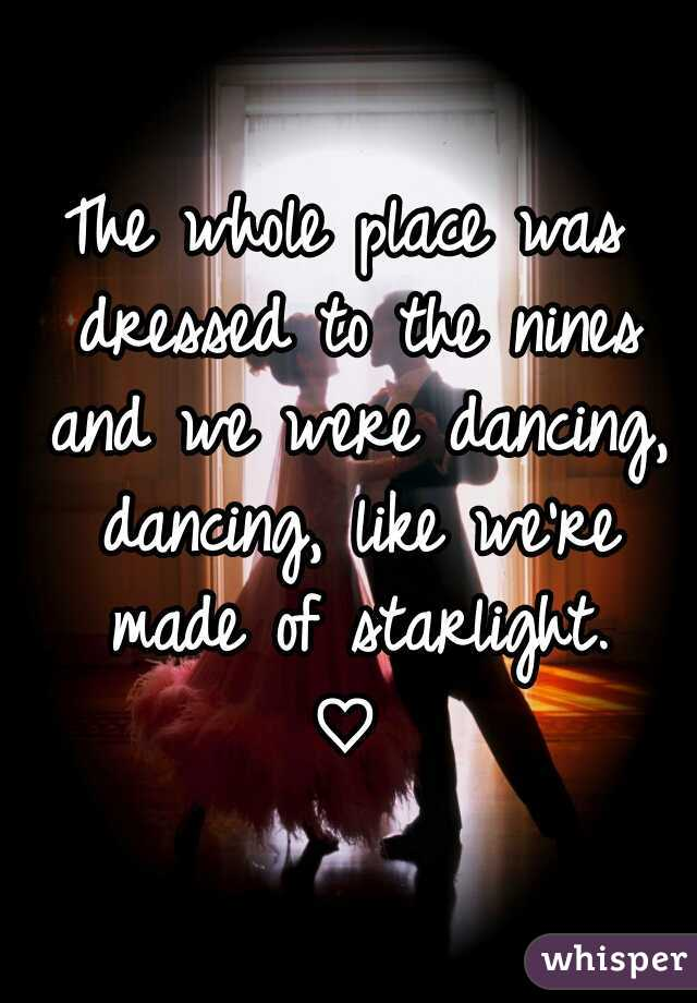 The whole place was dressed to the nines and we were dancing, dancing, like we're made of starlight.    ♡