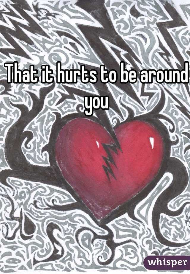 That it hurts to be around you