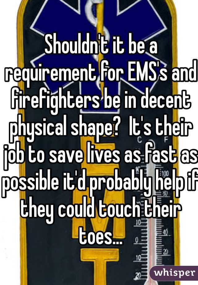 Shouldn't it be a requirement for EMS's and firefighters be in decent physical shape?  It's their job to save lives as fast as possible it'd probably help if they could touch their toes...