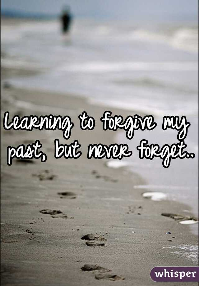 Learning to forgive my past, but never forget..