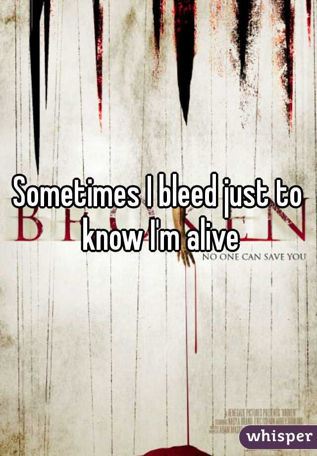 Sometimes I bleed just to know I'm alive