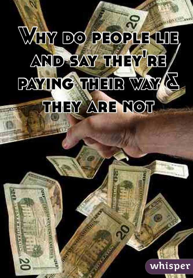Why do people lie and say they're paying their way & they are not