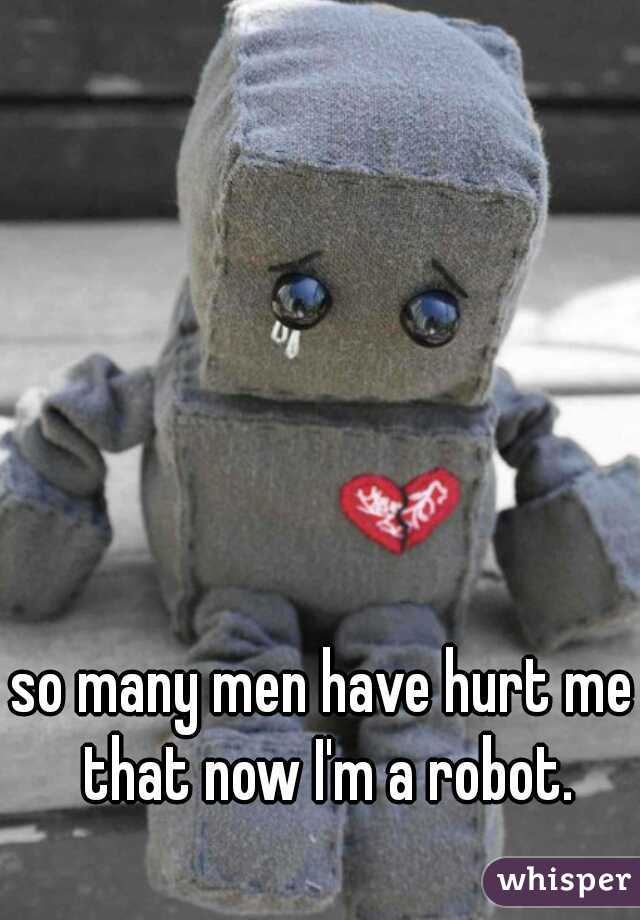 so many men have hurt me that now I'm a robot.