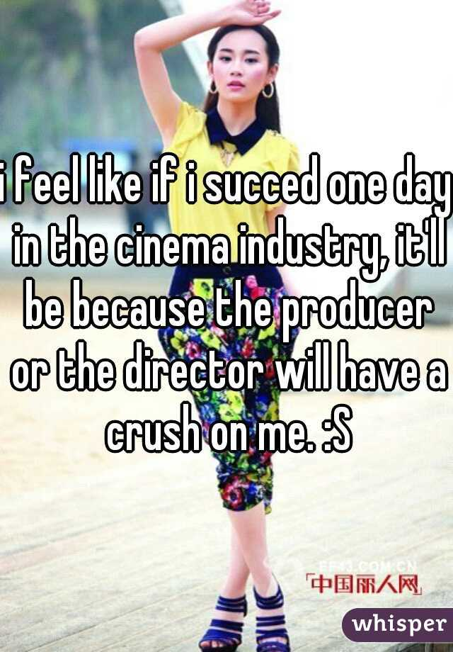 i feel like if i succed one day in the cinema industry, it'll be because the producer or the director will have a crush on me. :S