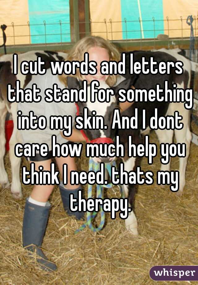I cut words and letters that stand for something into my skin. And I dont care how much help you think I need. thats my therapy.