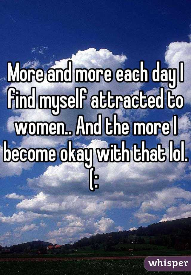 More and more each day I find myself attracted to women.. And the more I become okay with that lol. (: