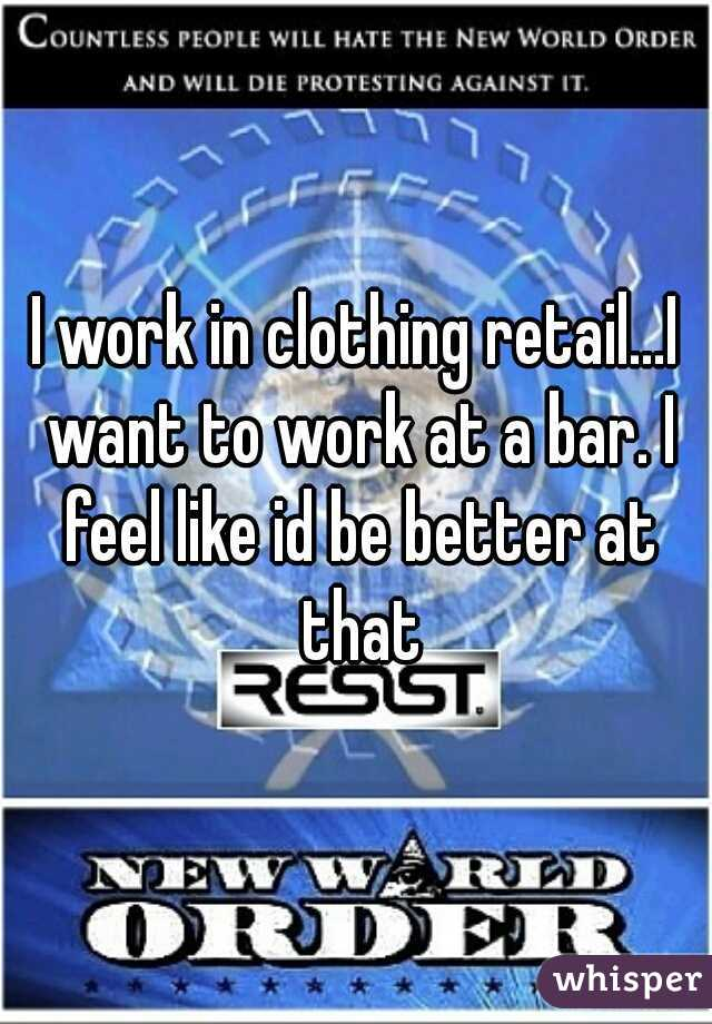 I work in clothing retail...I want to work at a bar. I feel like id be better at that