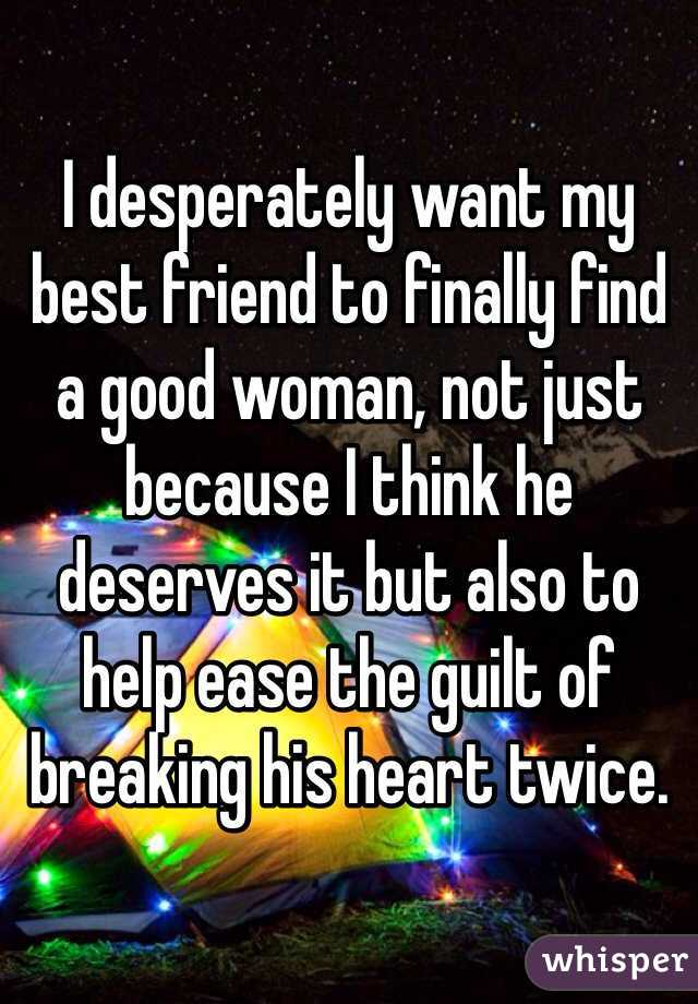 I desperately want my best friend to finally find a good woman, not just because I think he deserves it but also to help ease the guilt of breaking his heart twice.