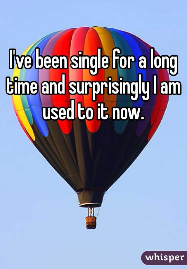 I've been single for a long time and surprisingly I am used to it now.