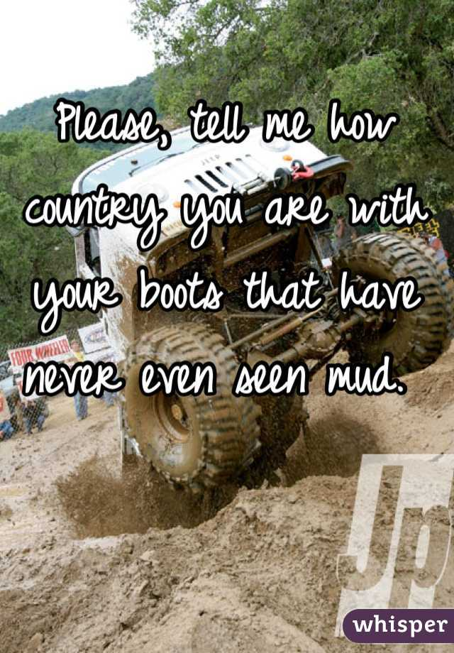 Please, tell me how country you are with your boots that have never even seen mud.