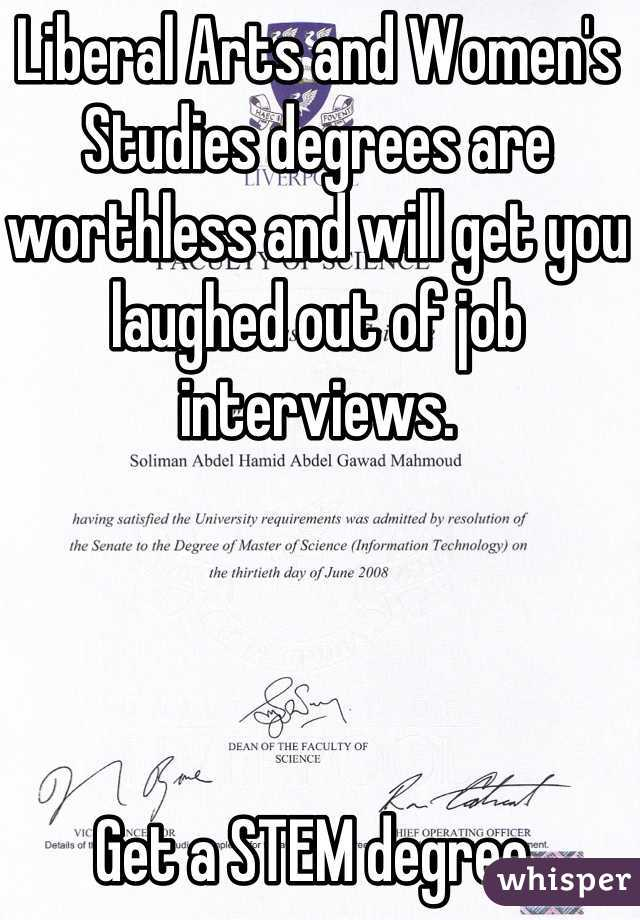 Liberal Arts and Women's Studies degrees are worthless and will get you laughed out of job interviews.     Get a STEM degree.