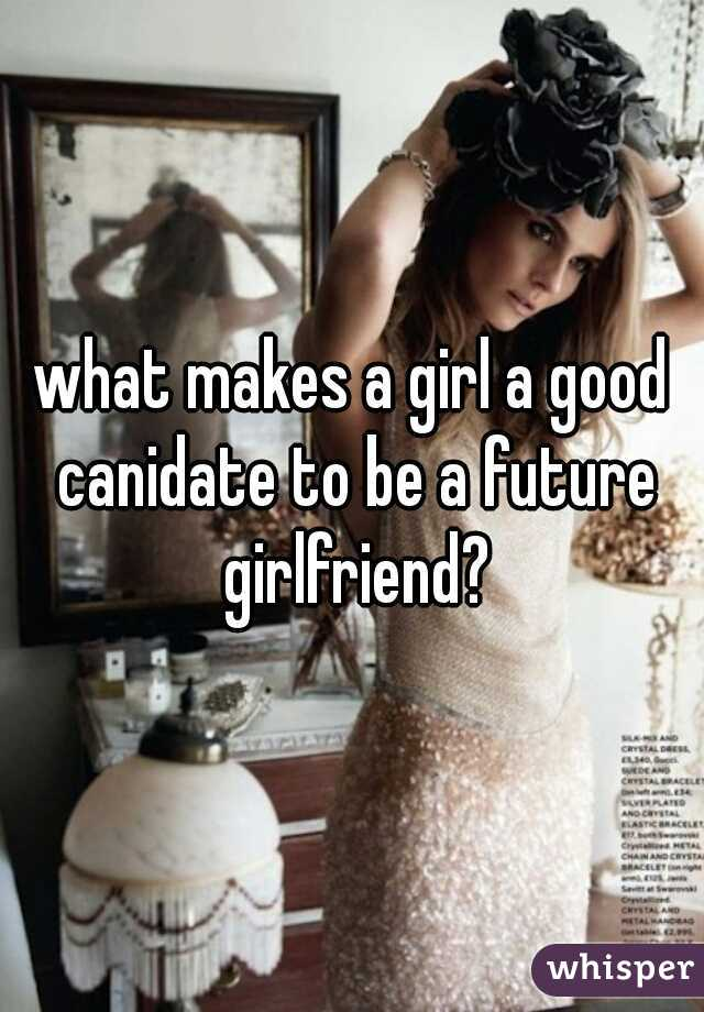 what makes a girl a good canidate to be a future girlfriend?