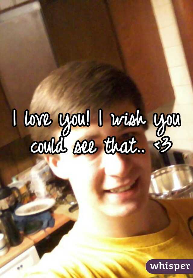 I love you! I wish you could see that.. <3