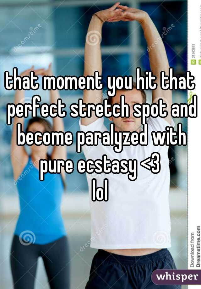 that moment you hit that perfect stretch spot and become paralyzed with pure ecstasy <3  lol
