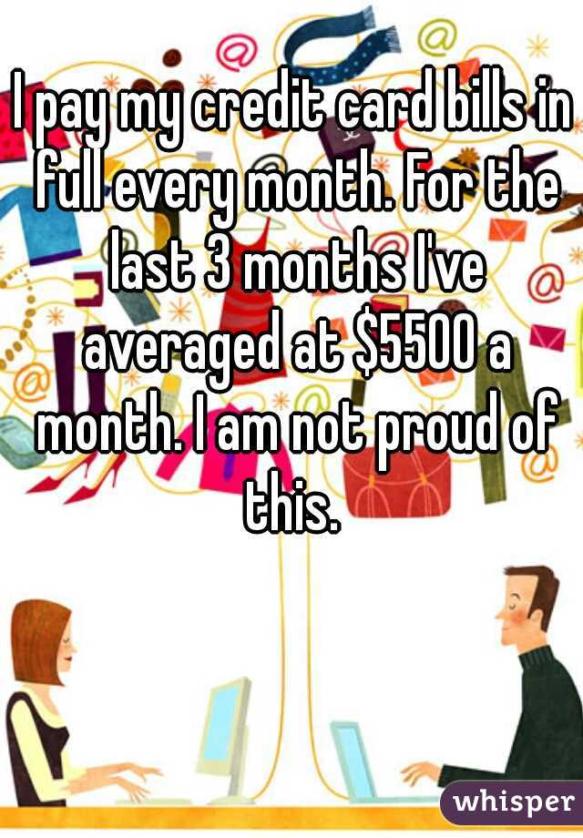 I pay my credit card bills in full every month. For the last 3 months I've averaged at $5500 a month. I am not proud of this.