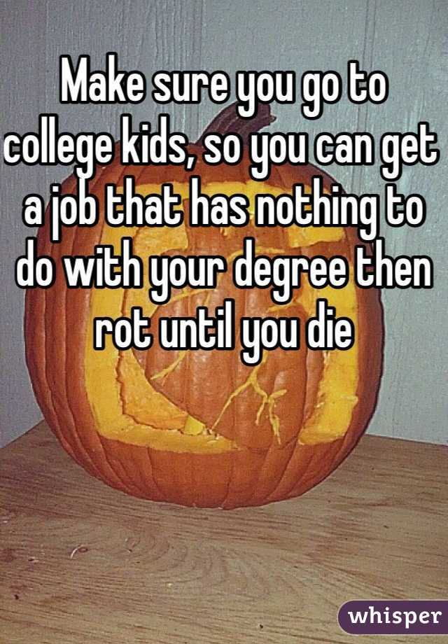Make sure you go to college kids, so you can get a job that has nothing to do with your degree then rot until you die