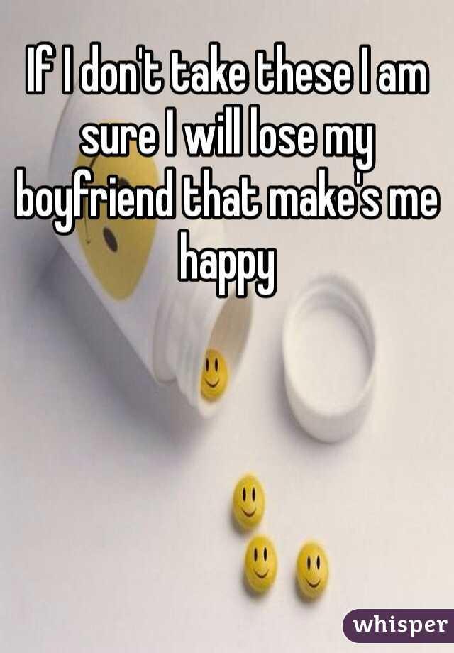 If I don't take these I am sure I will lose my boyfriend that make's me happy