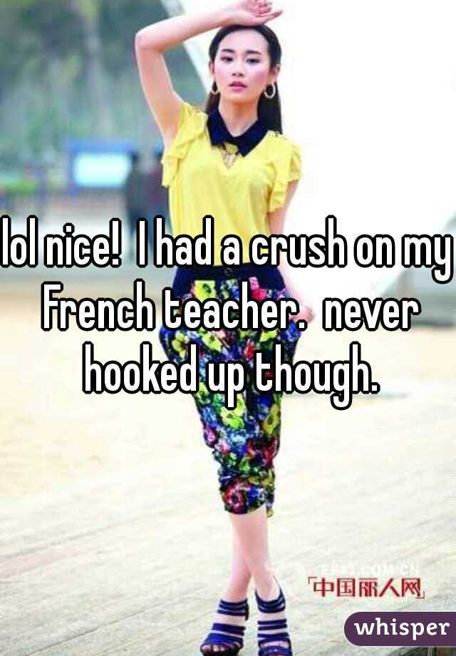 lol nice!  I had a crush on my French teacher.  never hooked up though.