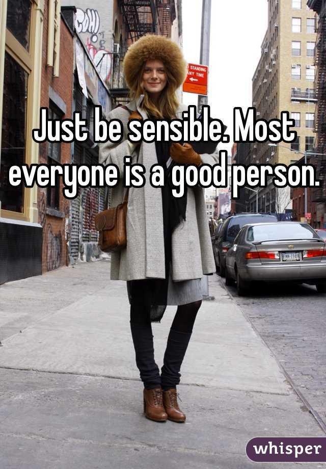 Just be sensible. Most everyone is a good person.