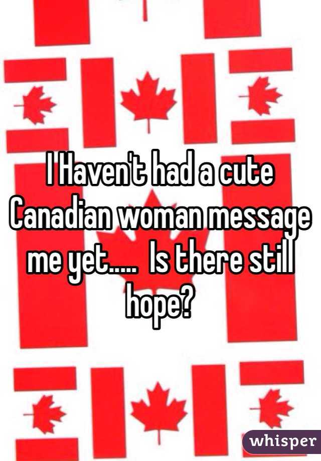 I Haven't had a cute Canadian woman message me yet.....  Is there still hope?