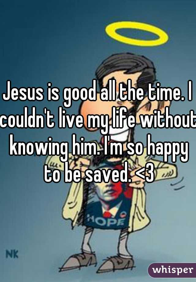 Jesus is good all the time. I couldn't live my life without knowing him. I'm so happy to be saved. <3