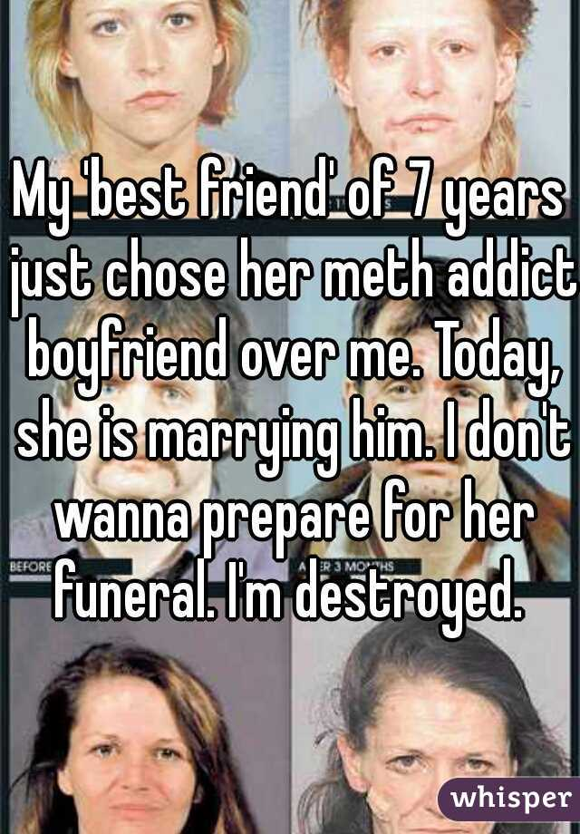 My 'best friend' of 7 years just chose her meth addict boyfriend over me. Today, she is marrying him. I don't wanna prepare for her funeral. I'm destroyed.