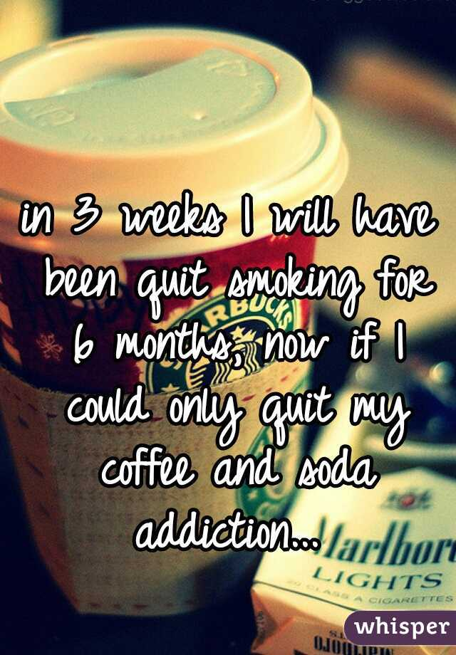 in 3 weeks I will have been quit smoking for 6 months, now if I could only quit my coffee and soda addiction...