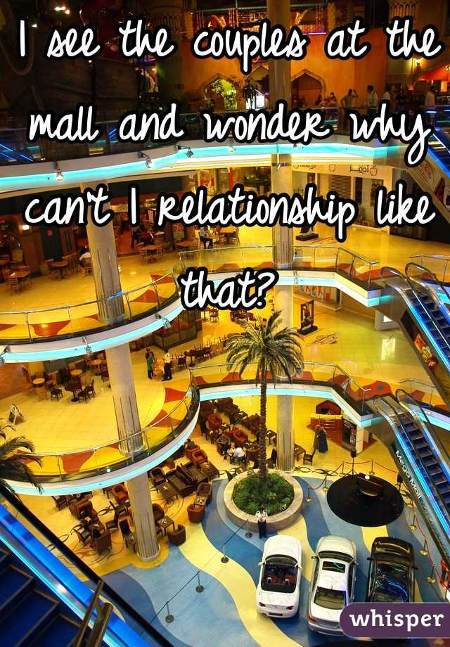 I see the couples at the mall and wonder why can't I relationship like that?