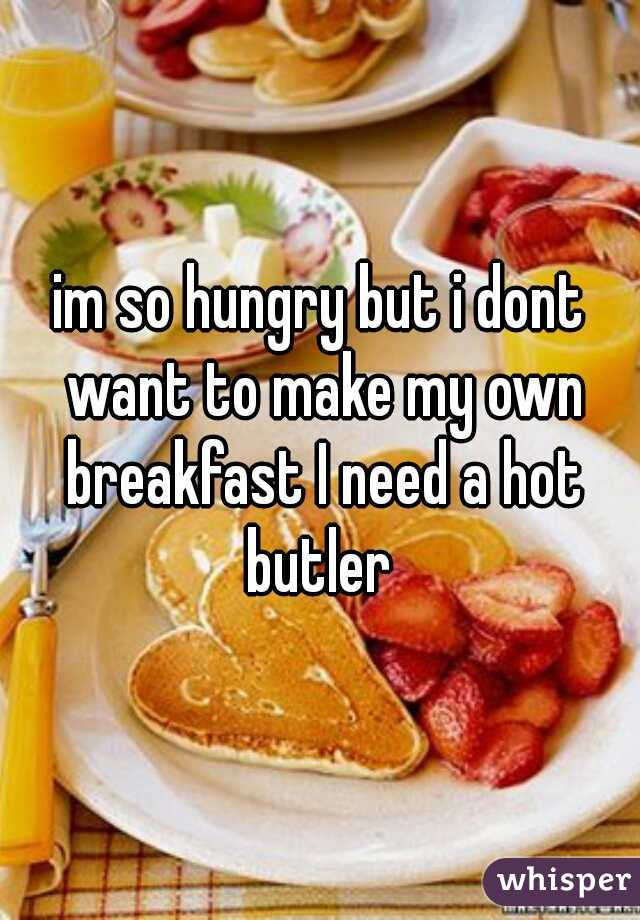 im so hungry but i dont want to make my own breakfast I need a hot butler