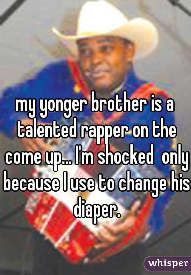 my yonger brother is a talented rapper on the come up... I'm shocked  only because I use to change his diaper.