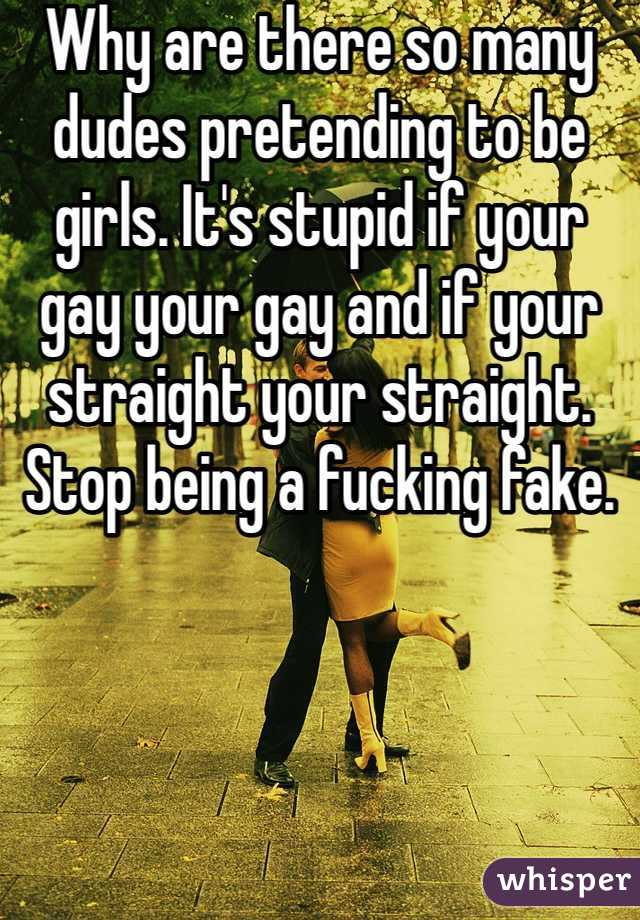 Why are there so many dudes pretending to be girls. It's stupid if your gay your gay and if your straight your straight. Stop being a fucking fake.