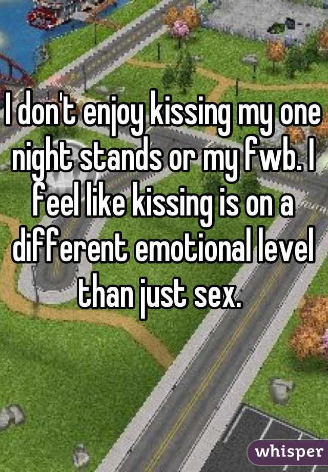 I don't enjoy kissing my one night stands or my fwb. I feel like kissing is on a different emotional level than just sex.