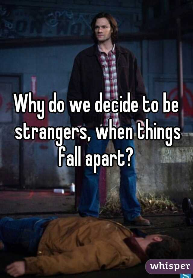 Why do we decide to be strangers, when things fall apart?