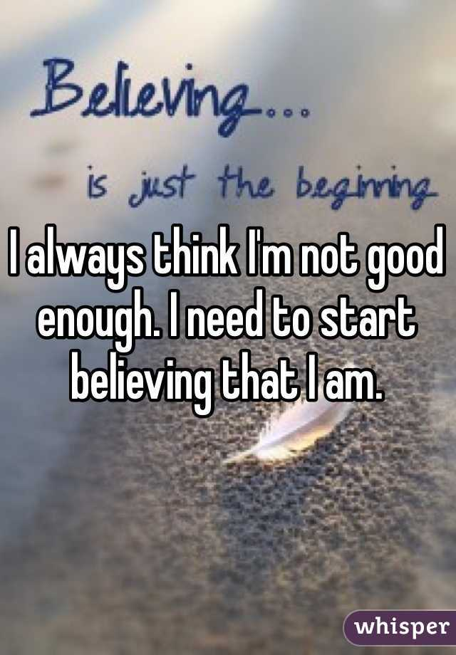 I always think I'm not good enough. I need to start believing that I am.