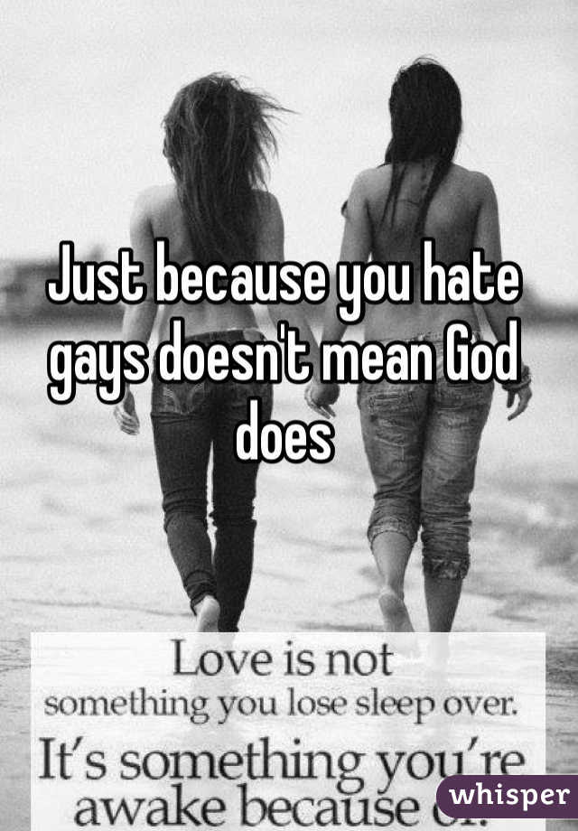 Just because you hate gays doesn't mean God does