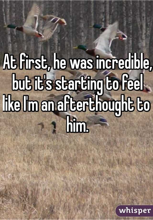 At first, he was incredible, but it's starting to feel like I'm an afterthought to him.