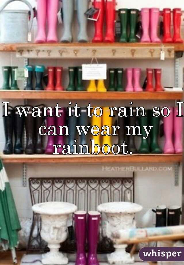 I want it to rain so I can wear my rainboot.